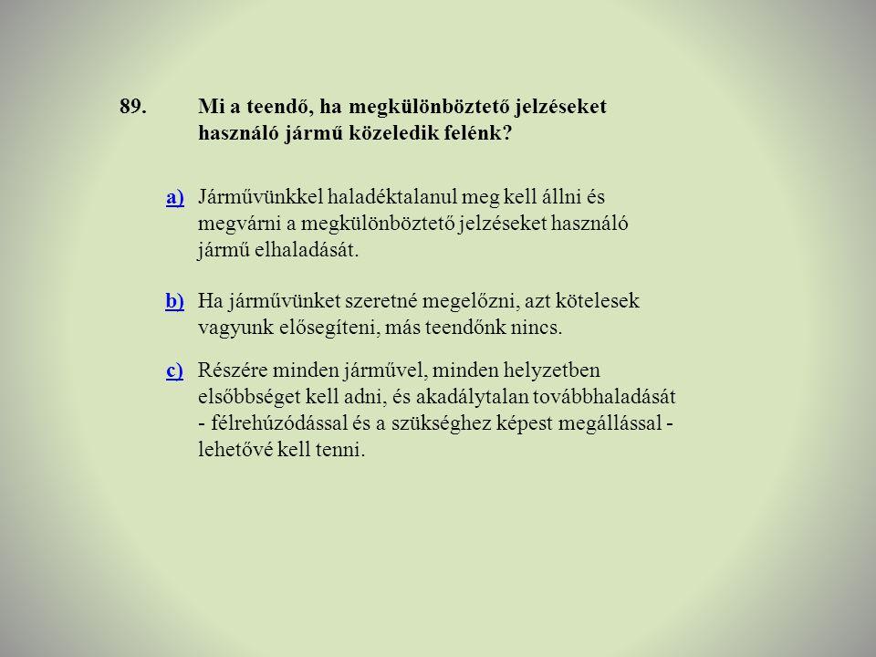 89. Mi a teendő, ha megkülönböztető jelzéseket használó jármű közeledik felénk a)
