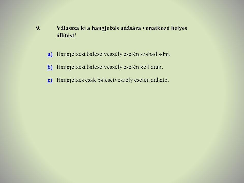 9. Válassza ki a hangjelzés adására vonatkozó helyes állítást! a) Hangjelzést balesetveszély esetén szabad adni.