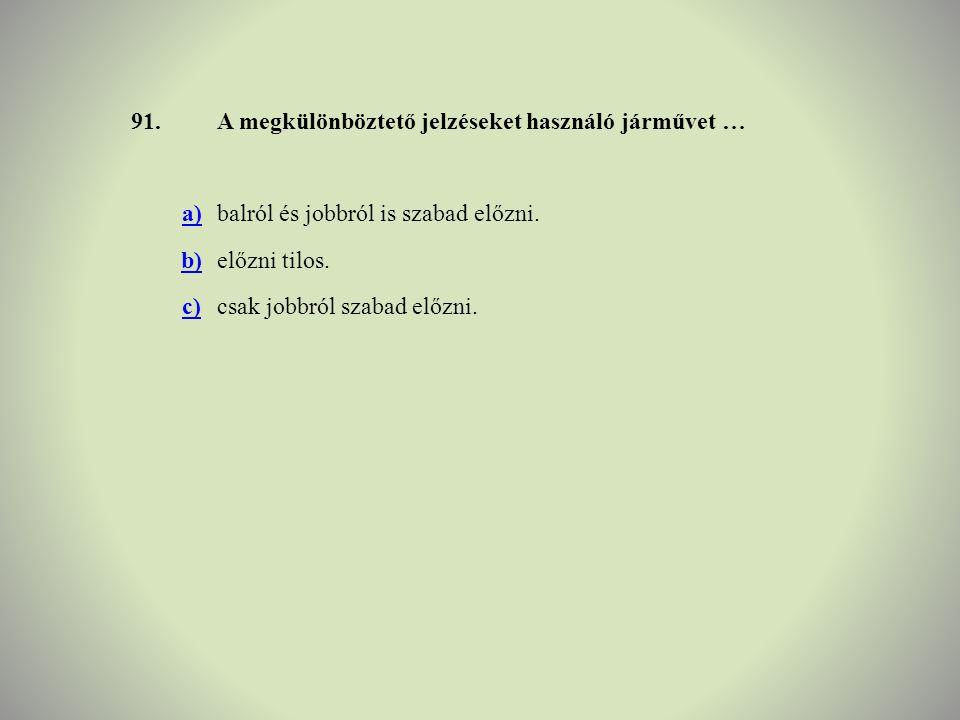 91. A megkülönböztető jelzéseket használó járművet … a) balról és jobbról is szabad előzni. b) előzni tilos.
