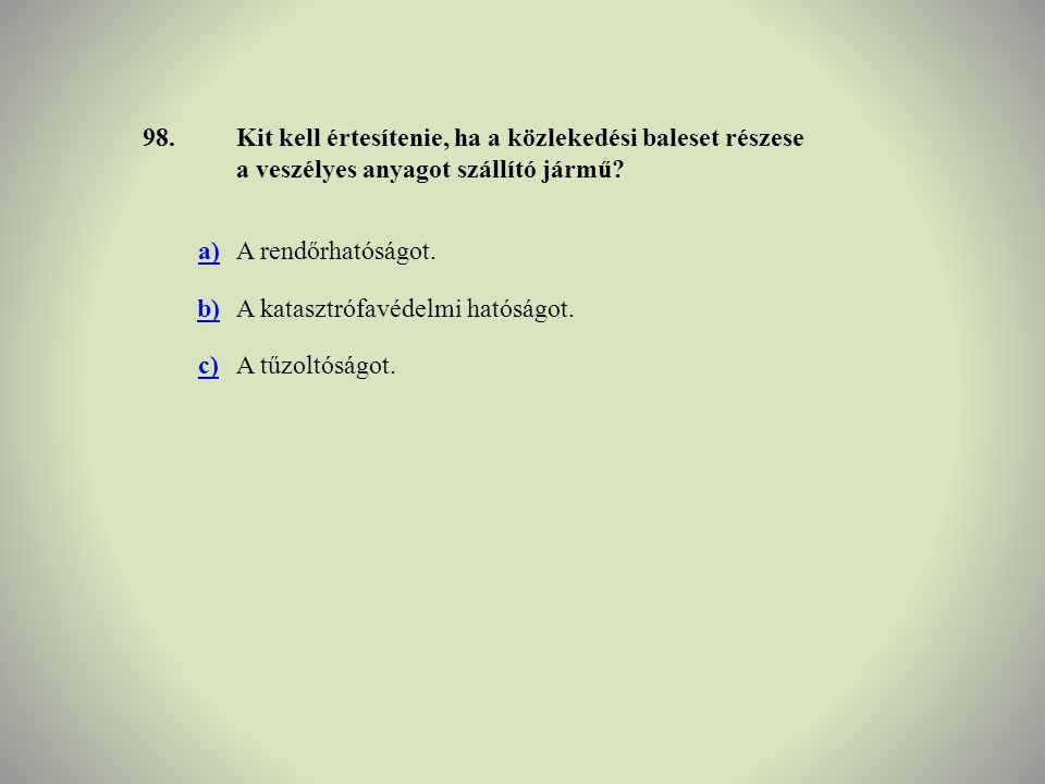 98. Kit kell értesítenie, ha a közlekedési baleset részese a veszélyes anyagot szállító jármű a)