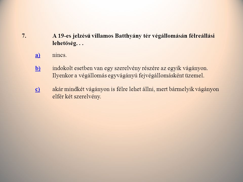 7. A 19-es jelzésű villamos Batthyány tér végállomásán félreállási lehetőség. . . a) nincs. b)