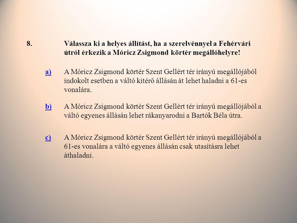 8. Válassza ki a helyes állítást, ha a szerelvénnyel a Fehérvári útról érkezik a Móricz Zsigmond körtér megállóhelyre!