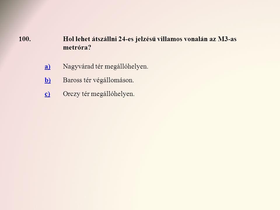 100. Hol lehet átszállni 24-es jelzésű villamos vonalán az M3-as metróra a) Nagyvárad tér megállóhelyen.