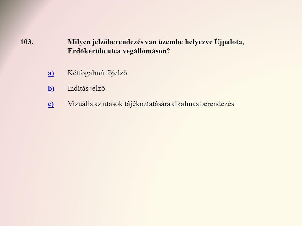 103. Milyen jelzőberendezés van üzembe helyezve Újpalota, Erdőkerülő utca végállomáson a) Kétfogalmú főjelző.