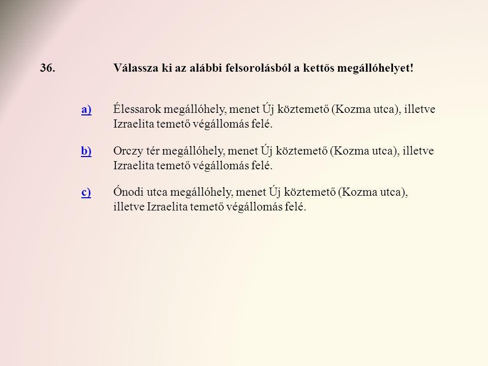 36. Válassza ki az alábbi felsorolásból a kettős megállóhelyet! a)