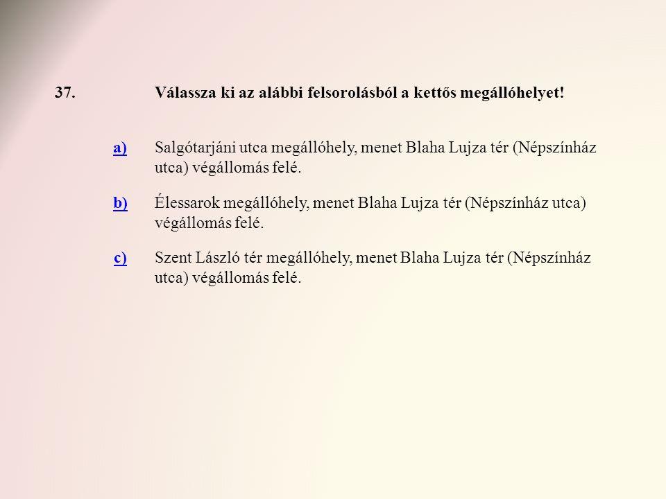 37. Válassza ki az alábbi felsorolásból a kettős megállóhelyet! a)