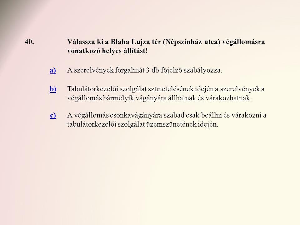 40. Válassza ki a Blaha Lujza tér (Népszínház utca) végállomásra vonatkozó helyes állítást! a) A szerelvények forgalmát 3 db főjelző szabályozza.
