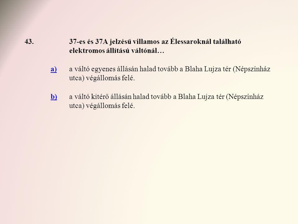 43. 37-es és 37A jelzésű villamos az Élessaroknál található elektromos állítású váltónál… a)