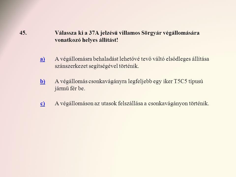 45. Válassza ki a 37A jelzésű villamos Sörgyár végállomására vonatkozó helyes állítást! a)