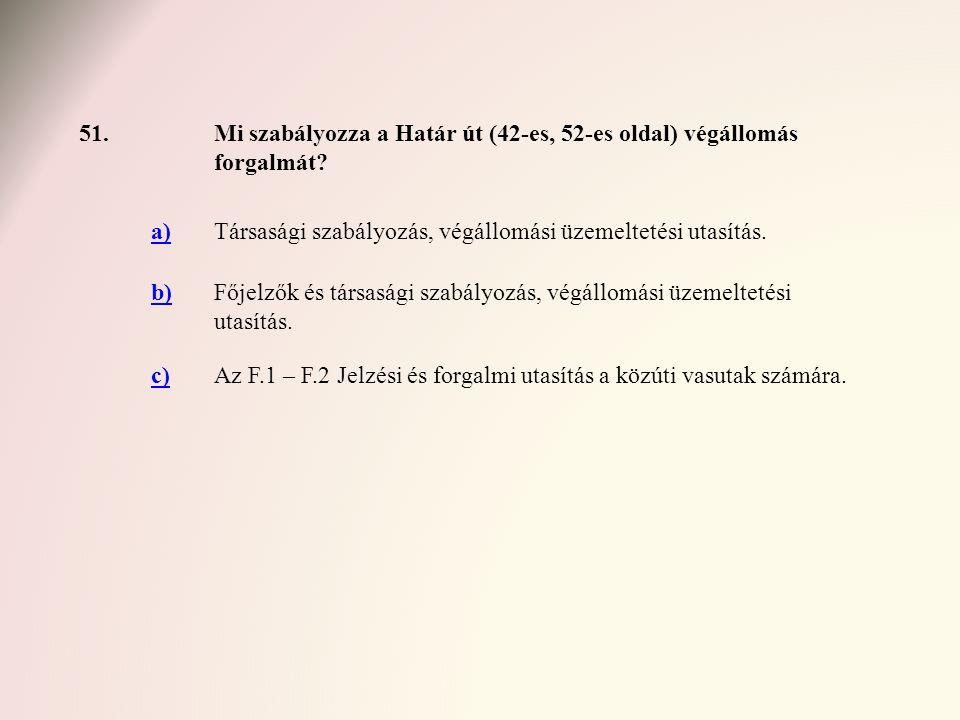 51. Mi szabályozza a Határ út (42-es, 52-es oldal) végállomás forgalmát a) Társasági szabályozás, végállomási üzemeltetési utasítás.