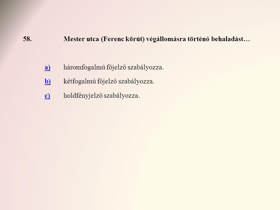 58. Mester utca (Ferenc körút) végállomásra történő behaladást… a) háromfogalmú főjelző szabályozza.