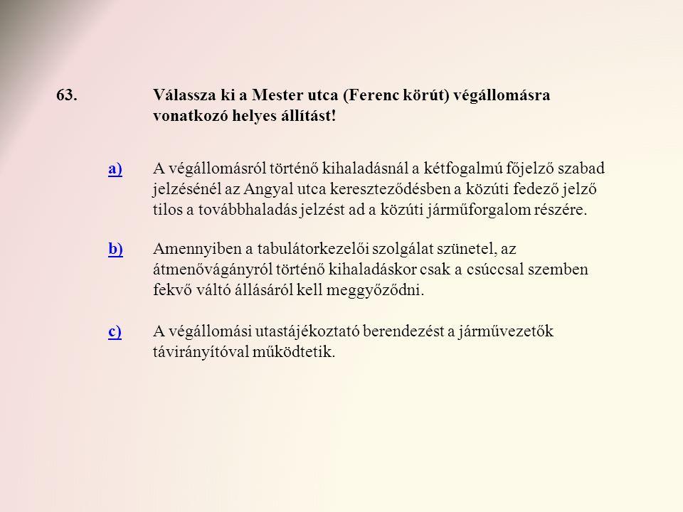 63. Válassza ki a Mester utca (Ferenc körút) végállomásra vonatkozó helyes állítást! a)