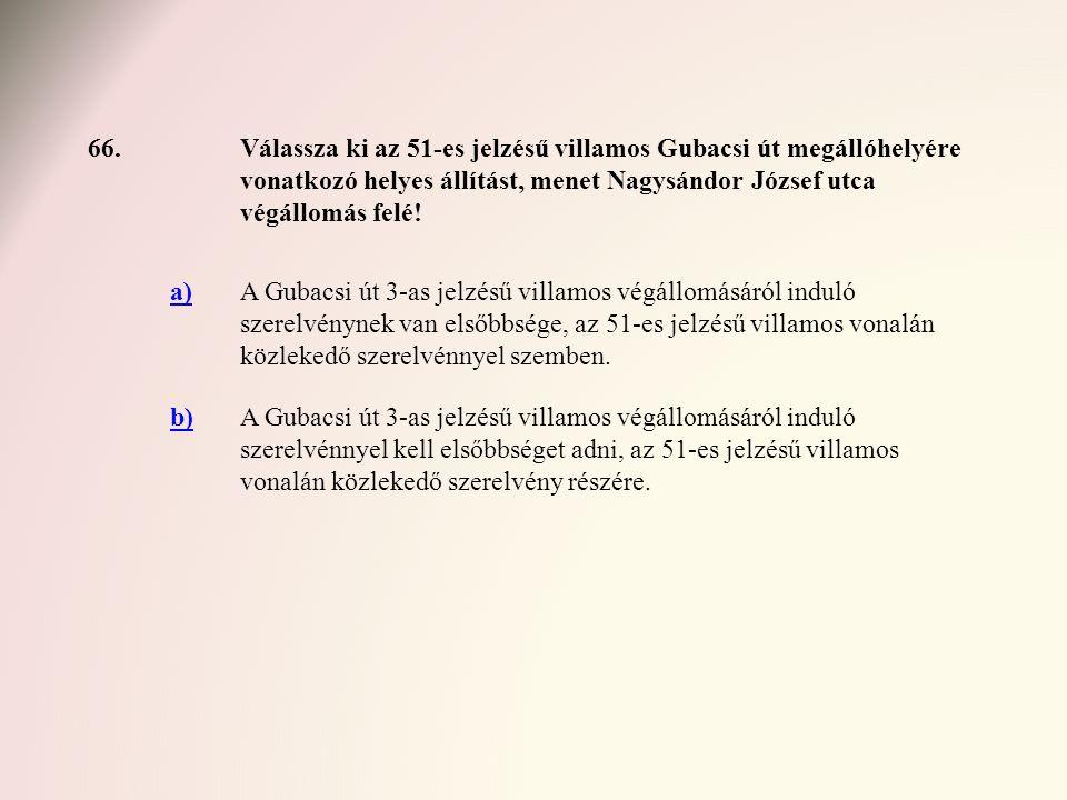 66. Válassza ki az 51-es jelzésű villamos Gubacsi út megállóhelyére vonatkozó helyes állítást, menet Nagysándor József utca végállomás felé!