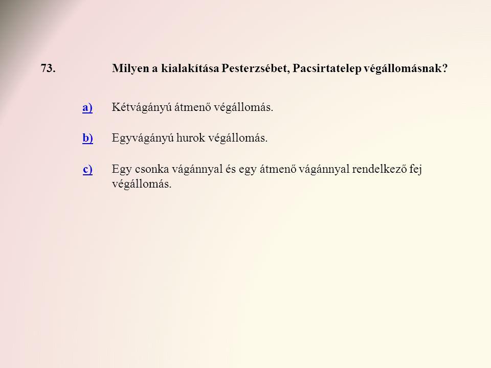 73. Milyen a kialakítása Pesterzsébet, Pacsirtatelep végállomásnak a) Kétvágányú átmenő végállomás.