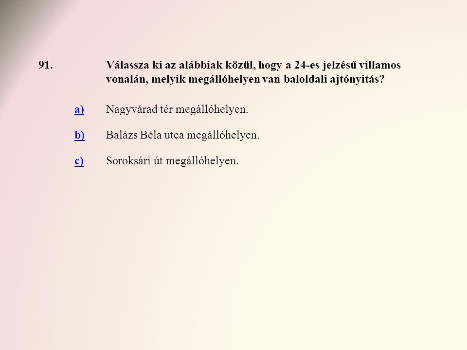 91. Válassza ki az alábbiak közül, hogy a 24-es jelzésű villamos vonalán, melyik megállóhelyen van baloldali ajtónyitás