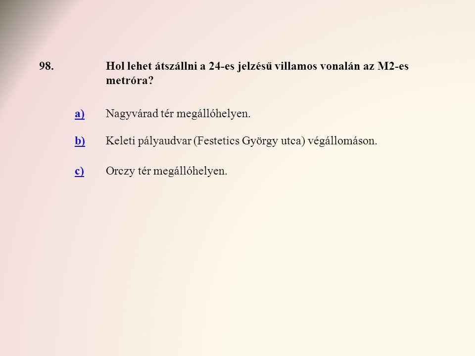 98. Hol lehet átszállni a 24-es jelzésű villamos vonalán az M2-es metróra a) Nagyvárad tér megállóhelyen.