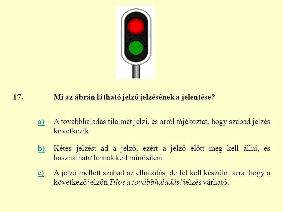 17. Mi az ábrán látható jelző jelzésének a jelentése a) A továbbhaladás tilalmát jelzi, és arról tájékoztat, hogy szabad jelzés következik.