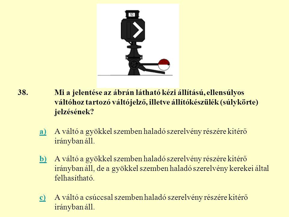 38. Mi a jelentése az ábrán látható kézi állítású, ellensúlyos váltóhoz tartozó váltójelző, illetve állítókészülék (súlykörte) jelzésének