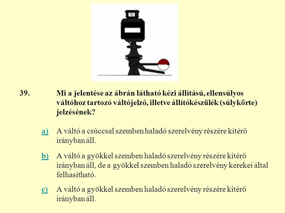 39. Mi a jelentése az ábrán látható kézi állítású, ellensúlyos váltóhoz tartozó váltójelző, illetve állítókészülék (súlykörte) jelzésének
