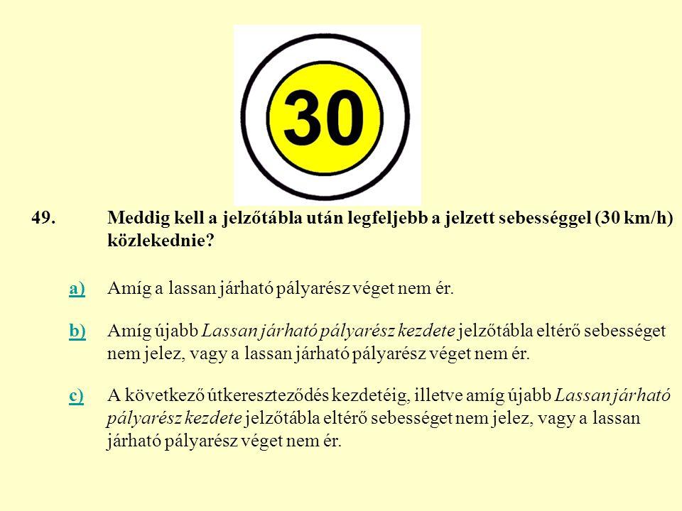 49. Meddig kell a jelzőtábla után legfeljebb a jelzett sebességgel (30 km/h) közlekednie a) Amíg a lassan járható pályarész véget nem ér.
