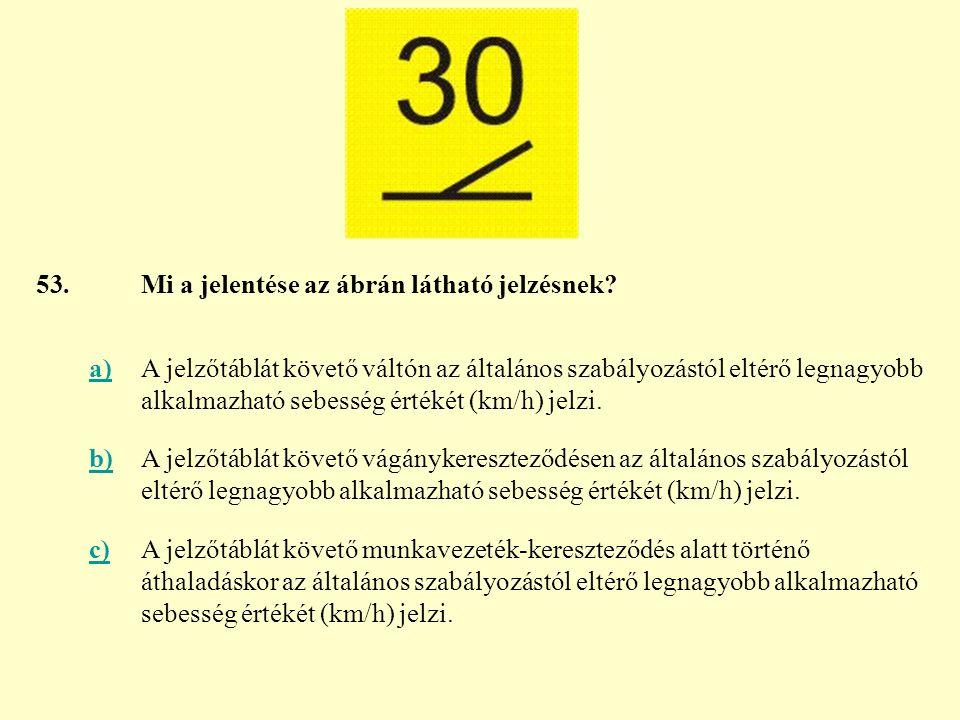 53. Mi a jelentése az ábrán látható jelzésnek a)