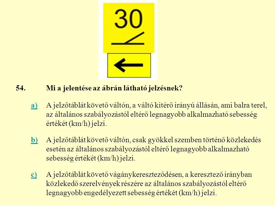 54. Mi a jelentése az ábrán látható jelzésnek a)