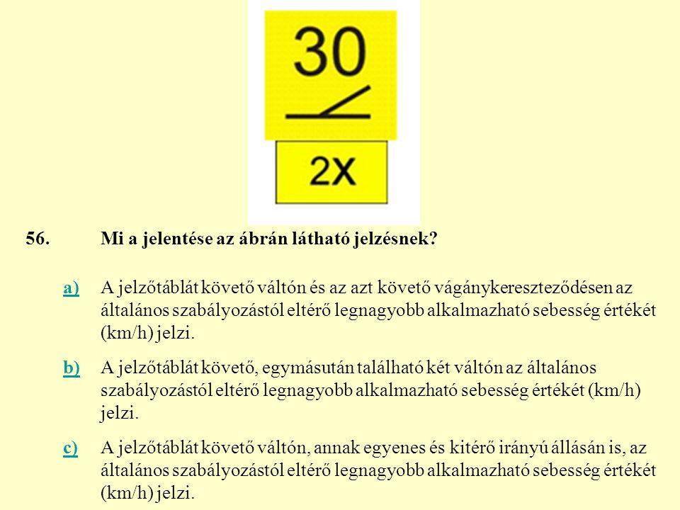 56. Mi a jelentése az ábrán látható jelzésnek a)