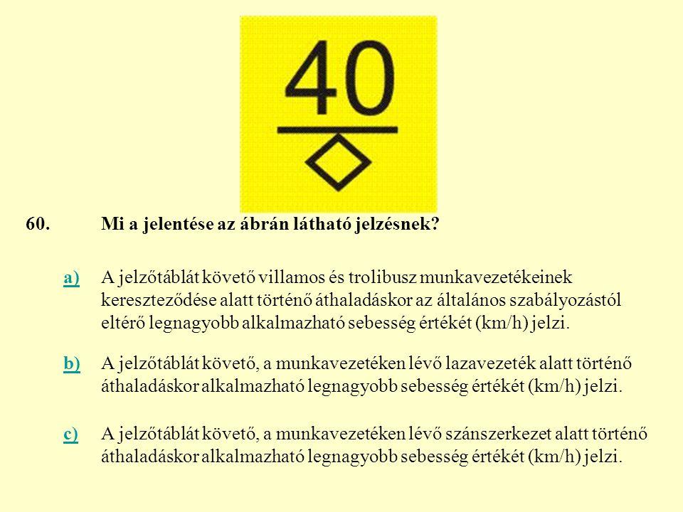 60. Mi a jelentése az ábrán látható jelzésnek a)