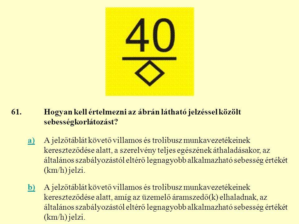 61. Hogyan kell értelmezni az ábrán látható jelzéssel közölt sebességkorlátozást a)
