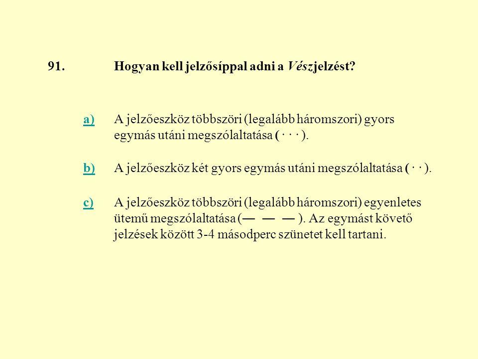 91. Hogyan kell jelzősíppal adni a Vészjelzést a) A jelzőeszköz többszöri (legalább háromszori) gyors egymás utáni megszólaltatása ( . . . ).