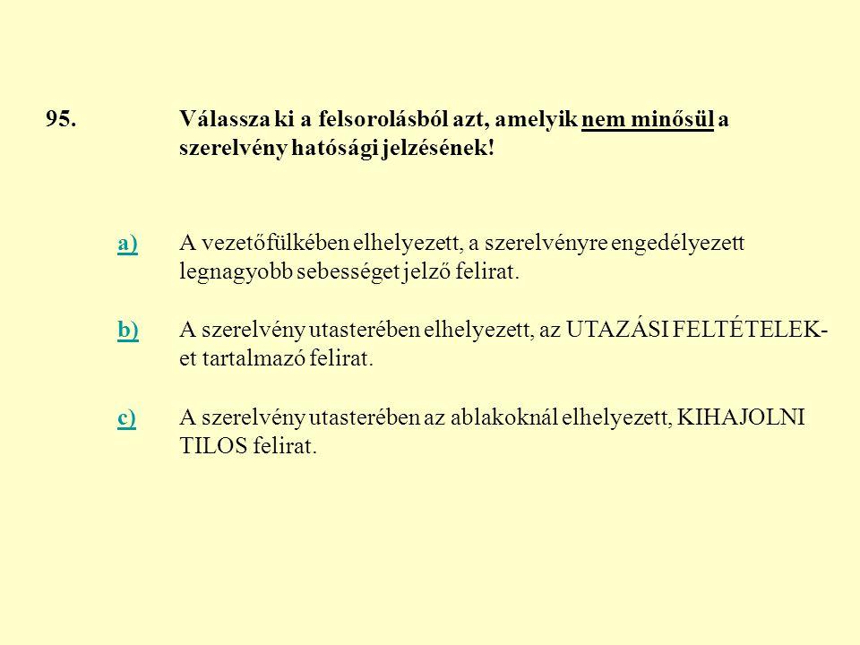 95. Válassza ki a felsorolásból azt, amelyik nem minősül a szerelvény hatósági jelzésének! a)