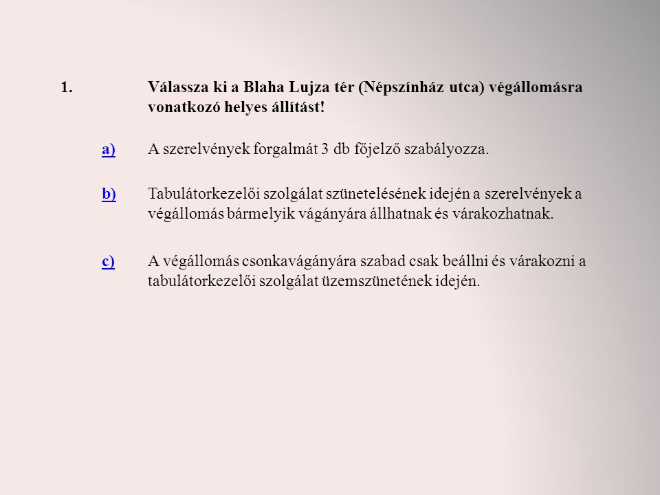 1. Válassza ki a Blaha Lujza tér (Népszínház utca) végállomásra vonatkozó helyes állítást! a) A szerelvények forgalmát 3 db főjelző szabályozza.
