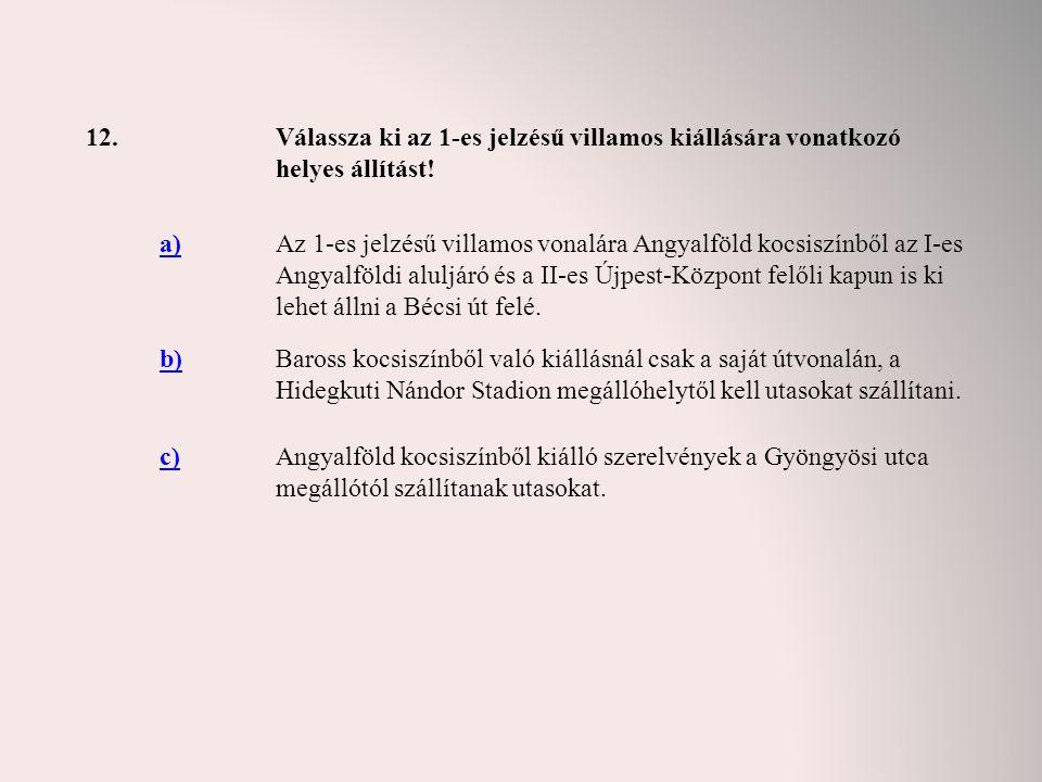 12. Válassza ki az 1-es jelzésű villamos kiállására vonatkozó helyes állítást! a)