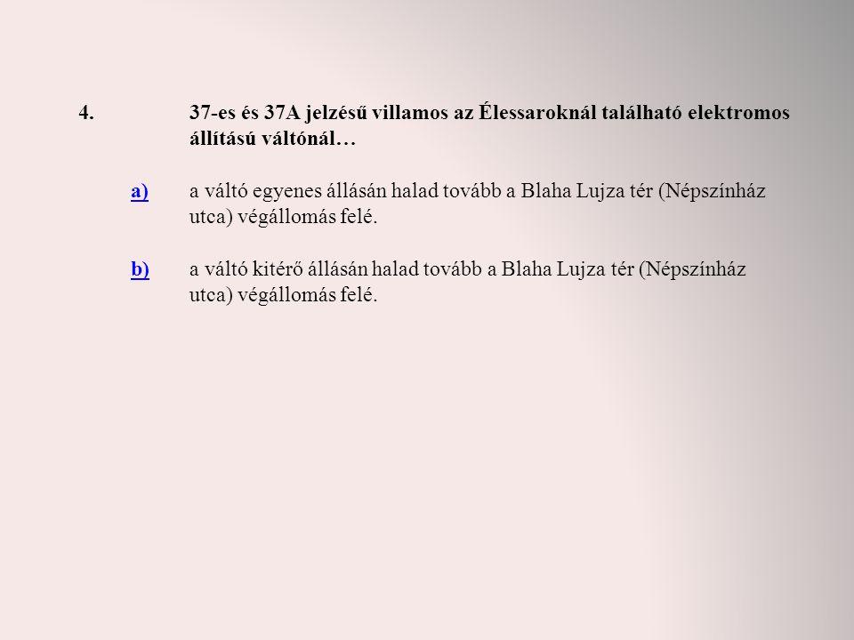 4. 37-es és 37A jelzésű villamos az Élessaroknál található elektromos állítású váltónál… a)