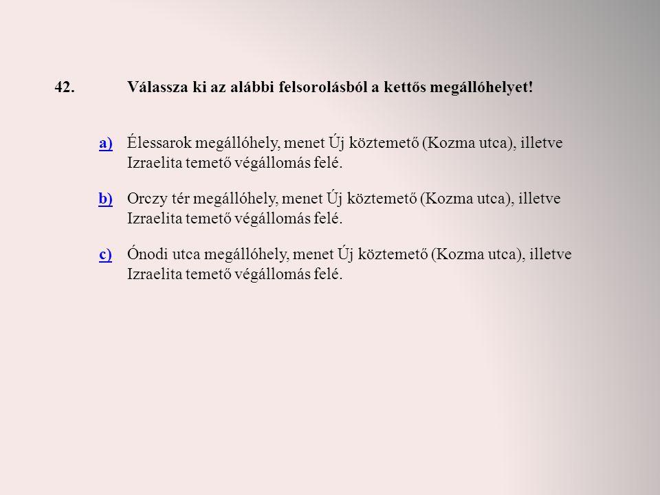 42. Válassza ki az alábbi felsorolásból a kettős megállóhelyet! a)