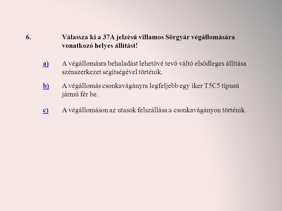 6. Válassza ki a 37A jelzésű villamos Sörgyár végállomására vonatkozó helyes állítást! a)