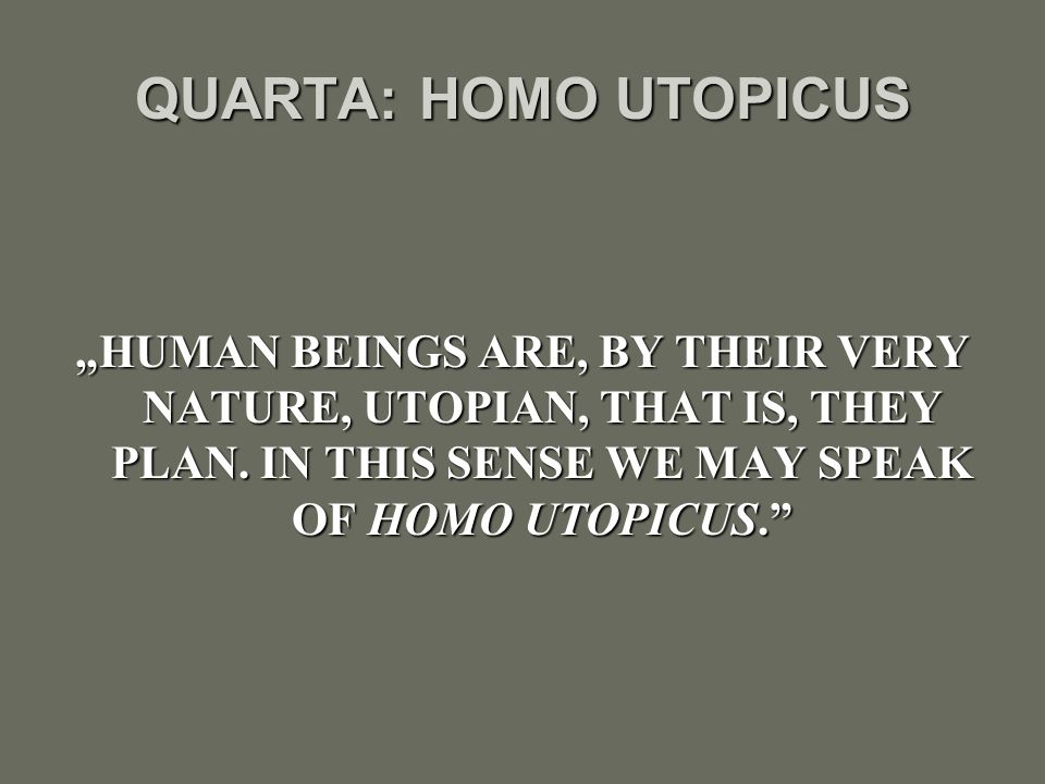 "QUARTA: HOMO UTOPICUS ""HUMAN BEINGS ARE, BY THEIR VERY NATURE, UTOPIAN, THAT IS, THEY PLAN."