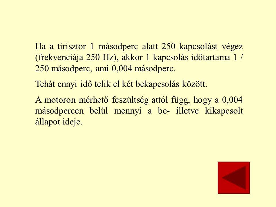 Ha a tirisztor 1 másodperc alatt 250 kapcsolást végez (frekvenciája 250 Hz), akkor 1 kapcsolás időtartama 1 / 250 másodperc, ami 0,004 másodperc.