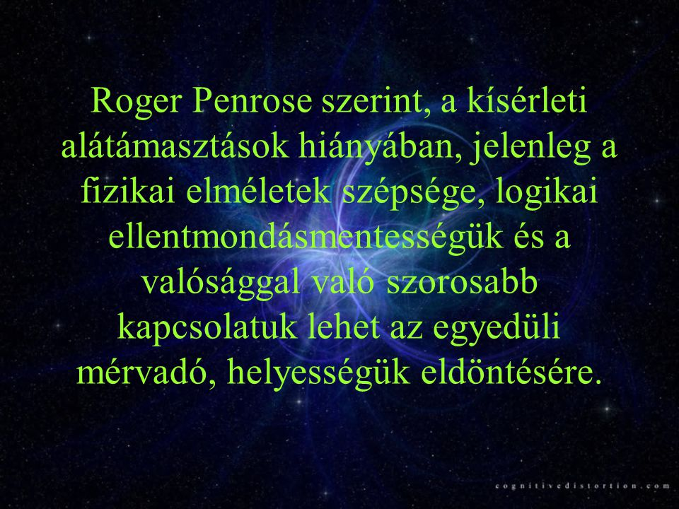 Roger Penrose szerint, a kísérleti alátámasztások hiányában, jelenleg a fizikai elméletek szépsége, logikai ellentmondásmentességük és a valósággal való szorosabb kapcsolatuk lehet az egyedüli mérvadó, helyességük eldöntésére.