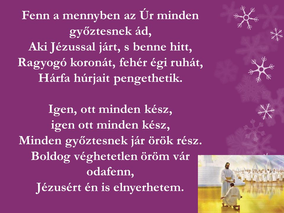 Fenn a mennyben az Úr minden győztesnek ád, Aki Jézussal járt, s benne hitt, Ragyogó koronát, fehér égi ruhát, Hárfa húrjait pengethetik.