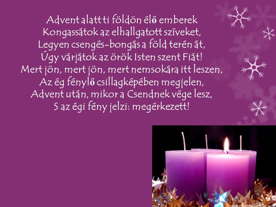 Advent alatt ti földön élő emberek Kongassátok az elhallgatott szíveket, Legyen csengés-bongás a föld terén át, Úgy várjátok az örök Isten szent Fiát.