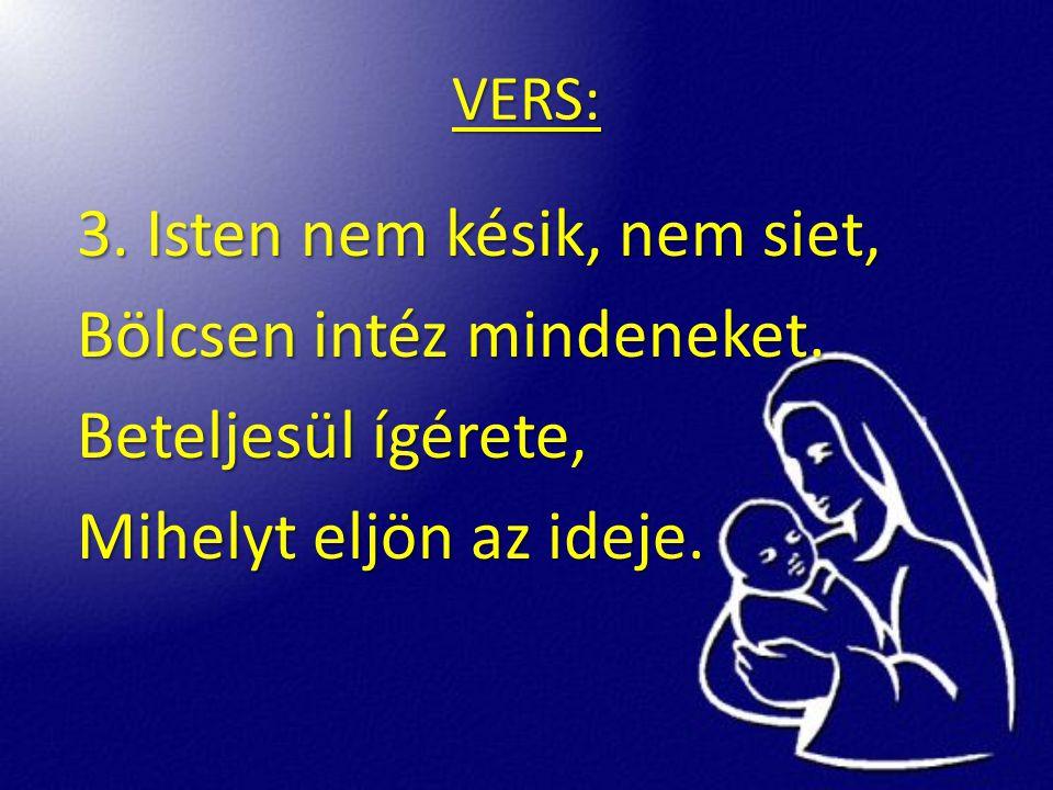 VERS: 3. Isten nem késik, nem siet, Bölcsen intéz mindeneket.