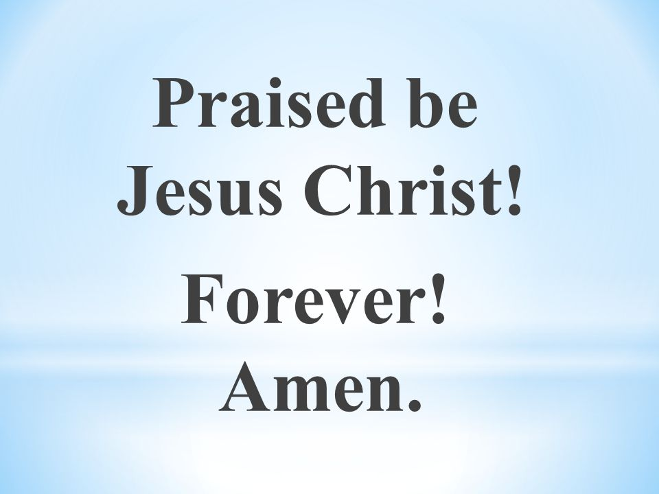 Praised be Jesus Christ! Forever! Amen.