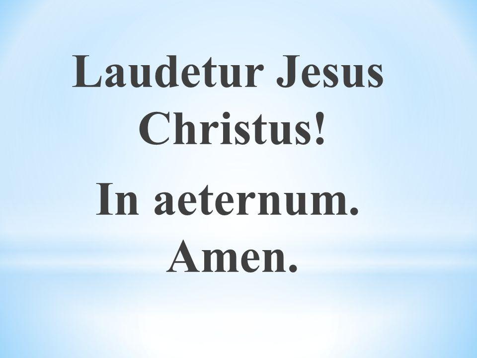 Laudetur Jesus Christus! In aeternum. Amen.