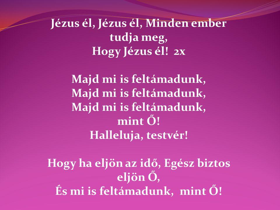 Jézus él, Jézus él, Minden ember tudja meg, Hogy Jézus él! 2x