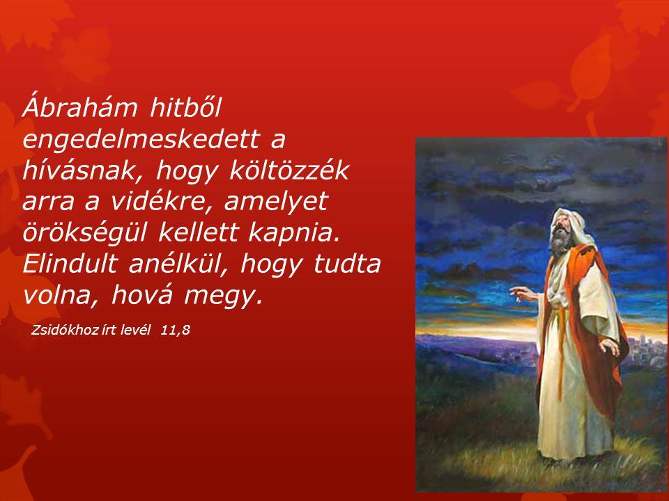 Ábrahám hitből engedelmeskedett a hívásnak, hogy költözzék arra a vidékre, amelyet örökségül kellett kapnia. Elindult anélkül, hogy tudta volna, hová megy.