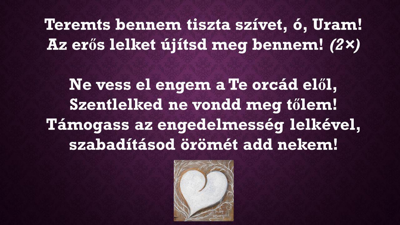 Teremts bennem tiszta szívet, ó, Uram! Az erős lelket újítsd meg bennem! (2×)