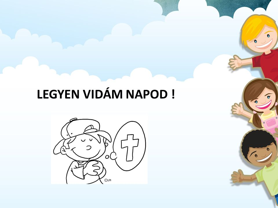 LEGYEN VIDÁM NAPOD !