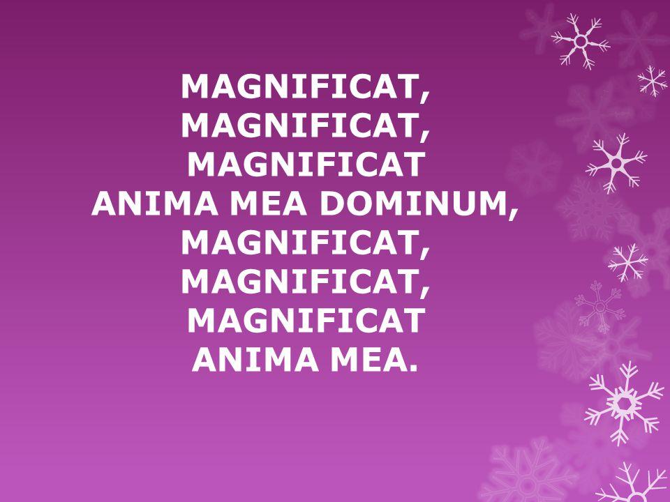 MAGNIFICAT, MAGNIFICAT, MAGNIFICAT ANIMA MEA DOMINUM, MAGNIFICAT, MAGNIFICAT, MAGNIFICAT ANIMA MEA.