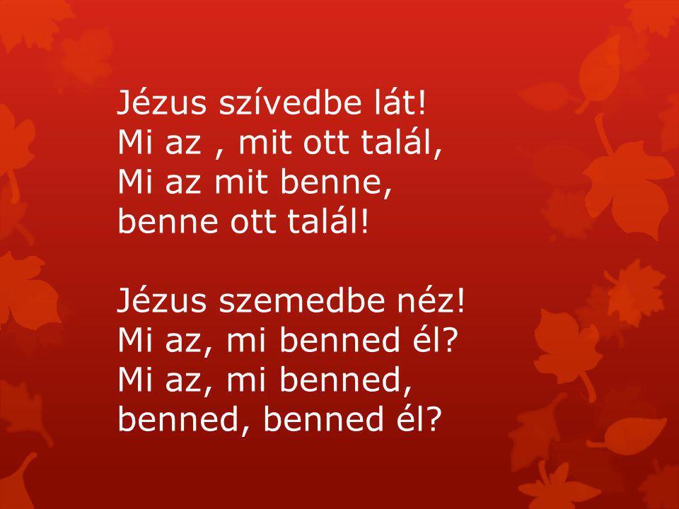 Jézus szívedbe lát! Mi az , mit ott talál, Mi az mit benne, benne ott talál! Jézus szemedbe néz! Mi az, mi benned él Mi az, mi benned,